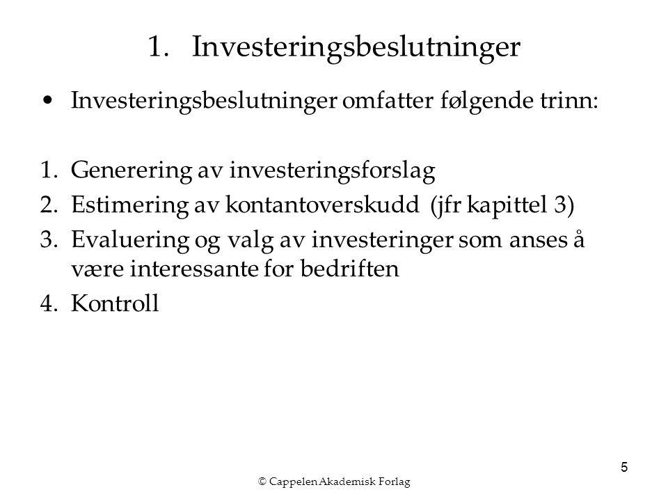 © Cappelen Akademisk Forlag 5 Investeringsbeslutninger omfatter følgende trinn: 1.Generering av investeringsforslag 2.Estimering av kontantoverskudd (jfr kapittel 3) 3.Evaluering og valg av investeringer som anses å være interessante for bedriften 4.Kontroll 1.