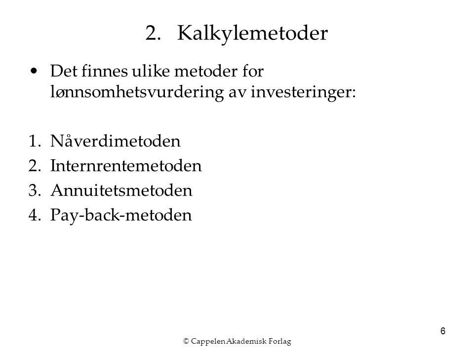 © Cappelen Akademisk Forlag 6 Det finnes ulike metoder for lønnsomhetsvurdering av investeringer: 1.Nåverdimetoden 2.Internrentemetoden 3.Annuitetsmetoden 4.Pay-back-metoden 2.