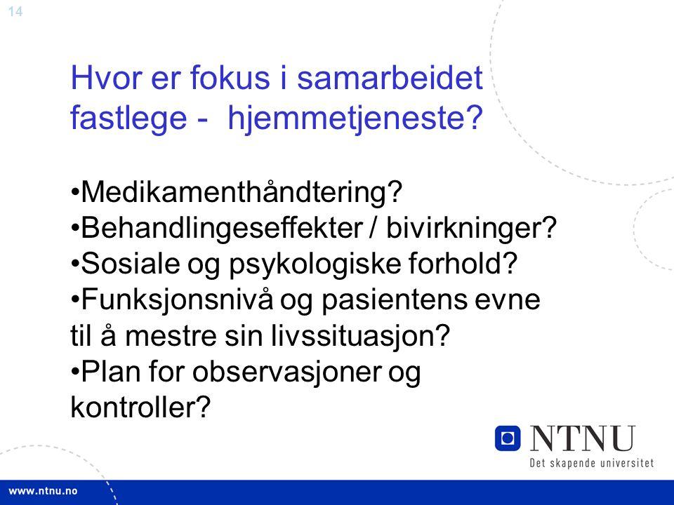 14 Hvor er fokus i samarbeidet fastlege - hjemmetjeneste? Medikamenthåndtering? Behandlingeseffekter / bivirkninger? Sosiale og psykologiske forhold?