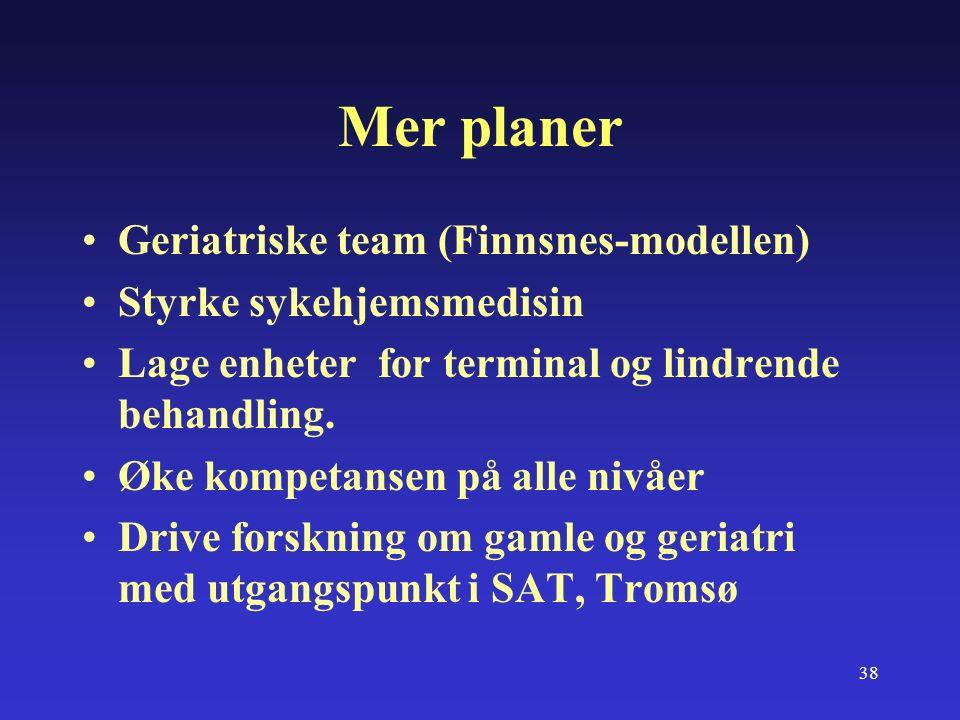 38 Mer planer Geriatriske team (Finnsnes-modellen) Styrke sykehjemsmedisin Lage enheter for terminal og lindrende behandling.