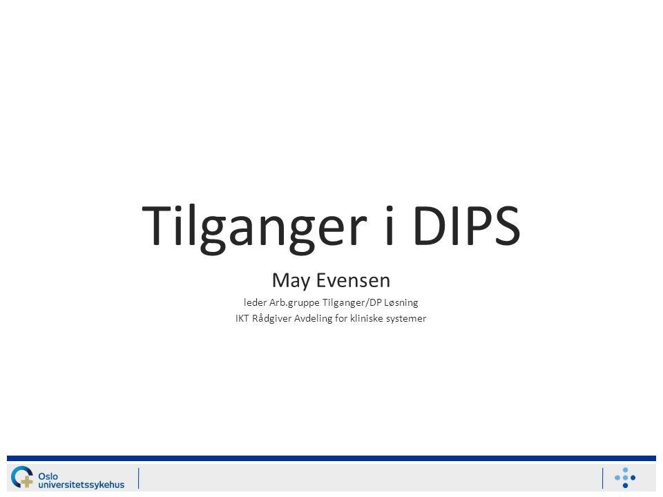 Tilganger i DIPS May Evensen leder Arb.gruppe Tilganger/DP Løsning IKT Rådgiver Avdeling for kliniske systemer