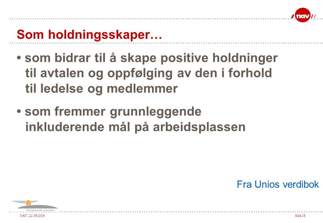 NAV, 22.09.2016Side 18 Som holdningsskaper… som bidrar til å skape positive holdninger til avtalen og oppfølging av den i forhold til ledelse og medlemmer som fremmer grunnleggende inkluderende mål på arbeidsplassen Fra Unios verdibok