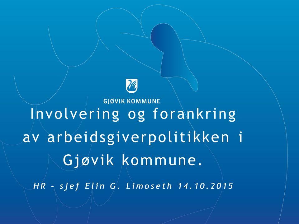 Involvering og forankring av arbeidsgiverpolitikken i Gjøvik kommune. HR – sjef Elin G. Limoseth 14.10.2015