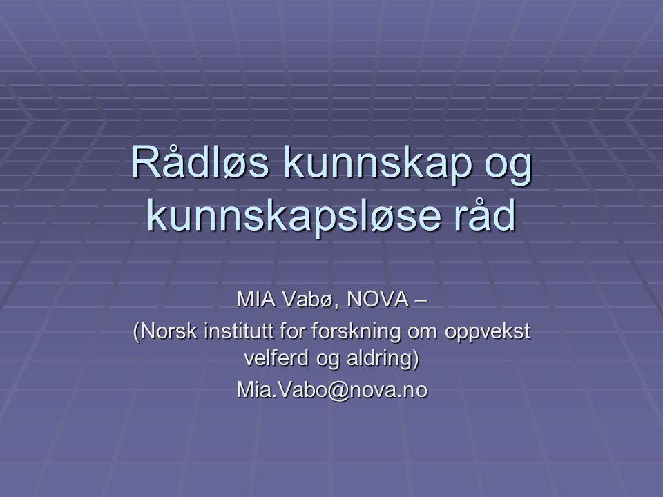 Rådløs kunnskap og kunnskapsløse råd MIA Vabø, NOVA – (Norsk institutt for forskning om oppvekst velferd og aldring) Mia.Vabo@nova.no