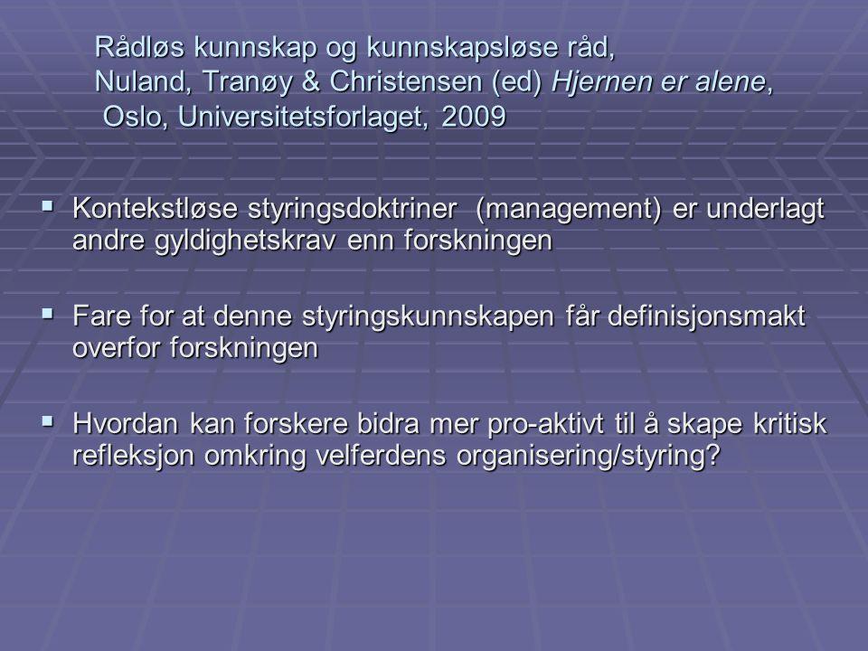Rådløs kunnskap og kunnskapsløse råd, Nuland, Tranøy & Christensen (ed) Hjernen er alene, Oslo, Universitetsforlaget, 2009 Rådløs kunnskap og kunnskapsløse råd, Nuland, Tranøy & Christensen (ed) Hjernen er alene, Oslo, Universitetsforlaget, 2009  Kontekstløse styringsdoktriner (management) er underlagt andre gyldighetskrav enn forskningen  Fare for at denne styringskunnskapen får definisjonsmakt overfor forskningen  Hvordan kan forskere bidra mer pro-aktivt til å skape kritisk refleksjon omkring velferdens organisering/styring