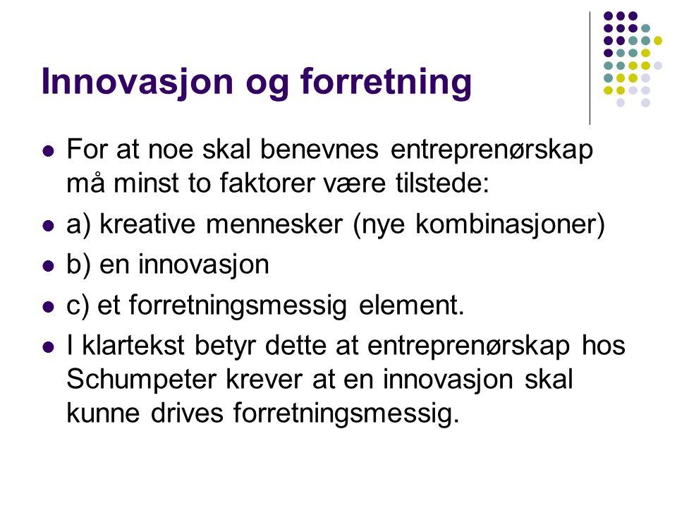 Innovasjon og forretning For at noe skal benevnes entreprenørskap må minst to faktorer være tilstede: a) kreative mennesker (nye kombinasjoner) b) en innovasjon c) et forretningsmessig element.