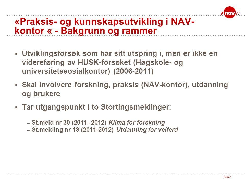 Side 1 «Praksis- og kunnskapsutvikling i NAV- kontor « - Bakgrunn og rammer  Utviklingsforsøk som har sitt utspring i, men er ikke en videreføring av HUSK-forsøket (Høgskole- og universitetssosialkontor) (2006-2011)  Skal involvere forskning, praksis (NAV-kontor), utdanning og brukere  Tar utgangspunkt i to Stortingsmeldinger: – St.meld nr 30 (2011- 2012) Klima for forskning – St.melding nr 13 (2011-2012) Utdanning for velferd