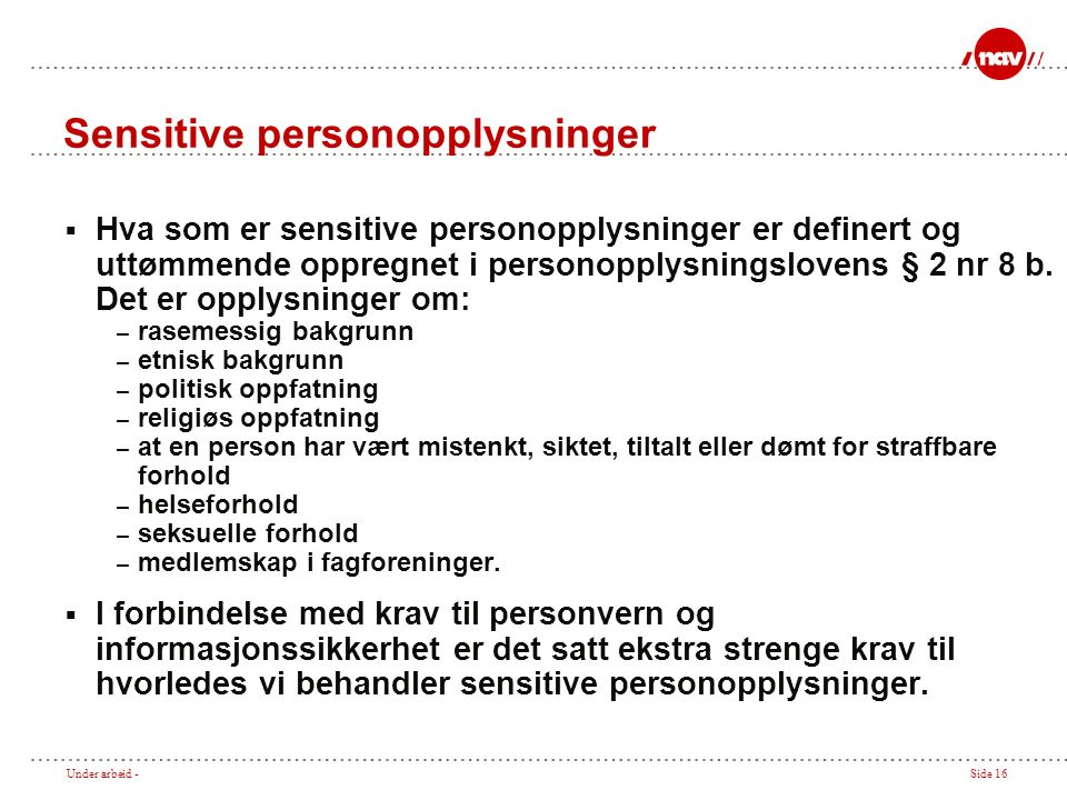 Under arbeid -Side 16 Sensitive personopplysninger  Hva som er sensitive personopplysninger er definert og uttømmende oppregnet i personopplysningslovens § 2 nr 8 b.