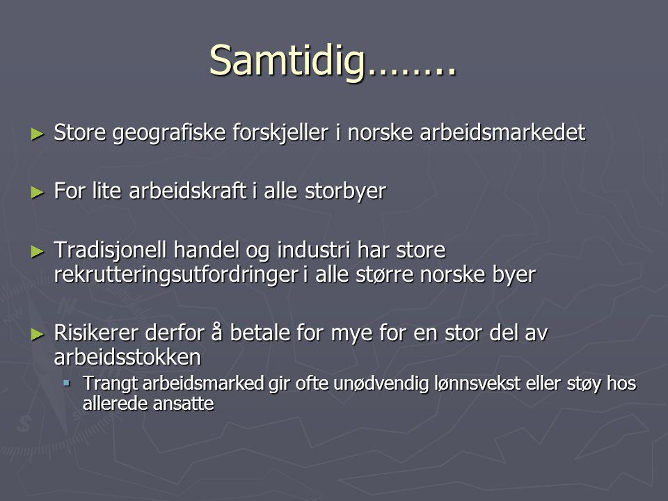 Samtidig…….. ► Store geografiske forskjeller i norske arbeidsmarkedet ► For lite arbeidskraft i alle storbyer ► Tradisjonell handel og industri har st