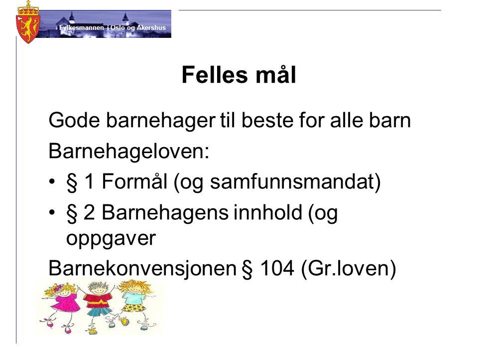 Fylkesmannen i Oslo og Akershus Felles mål Gode barnehager til beste for alle barn Barnehageloven: § 1 Formål (og samfunnsmandat) § 2 Barnehagens innh