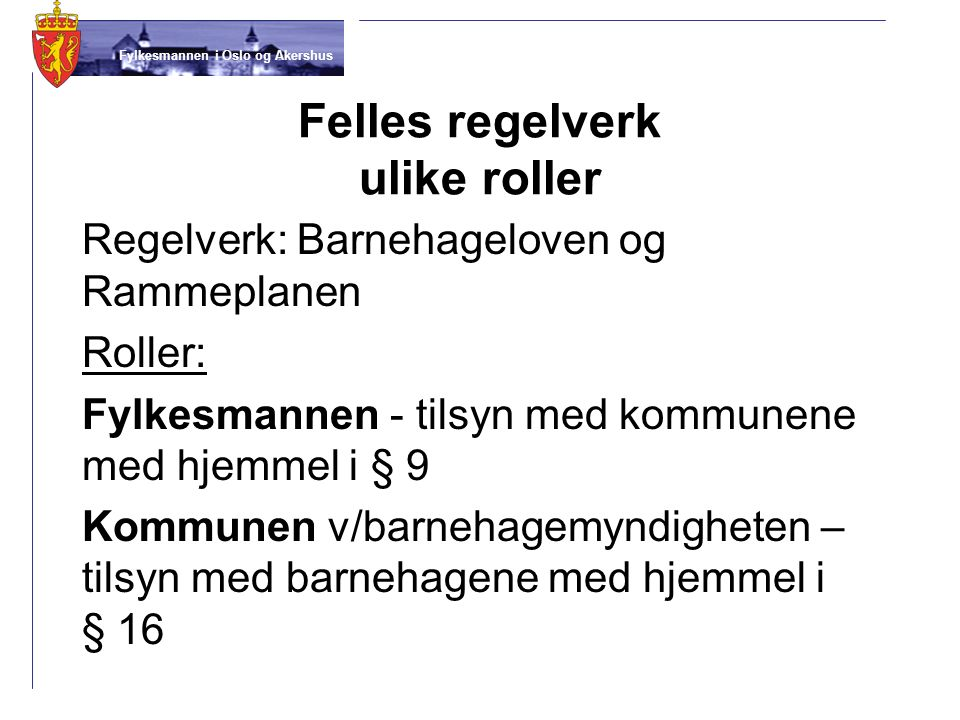Fylkesmannen i Oslo og Akershus Felles regelverk ulike roller Regelverk: Barnehageloven og Rammeplanen Roller: Fylkesmannen - tilsyn med kommunene med