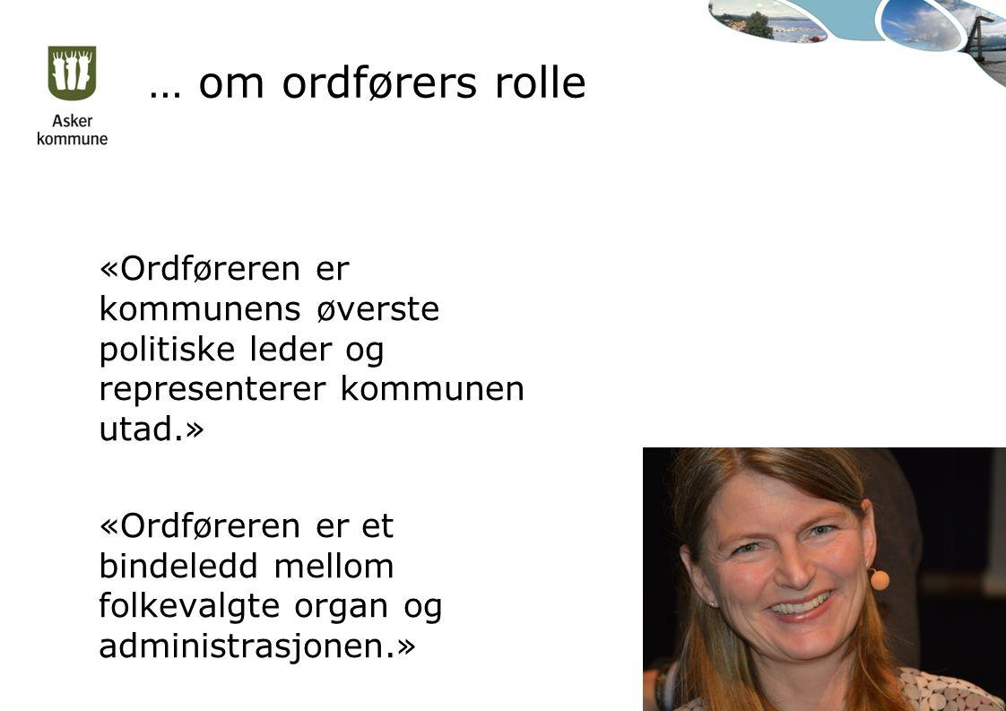 … om ordførers rolle «Ordføreren er kommunens øverste politiske leder og representerer kommunen utad.» «Ordføreren er et bindeledd mellom folkevalgte organ og administrasjonen.»