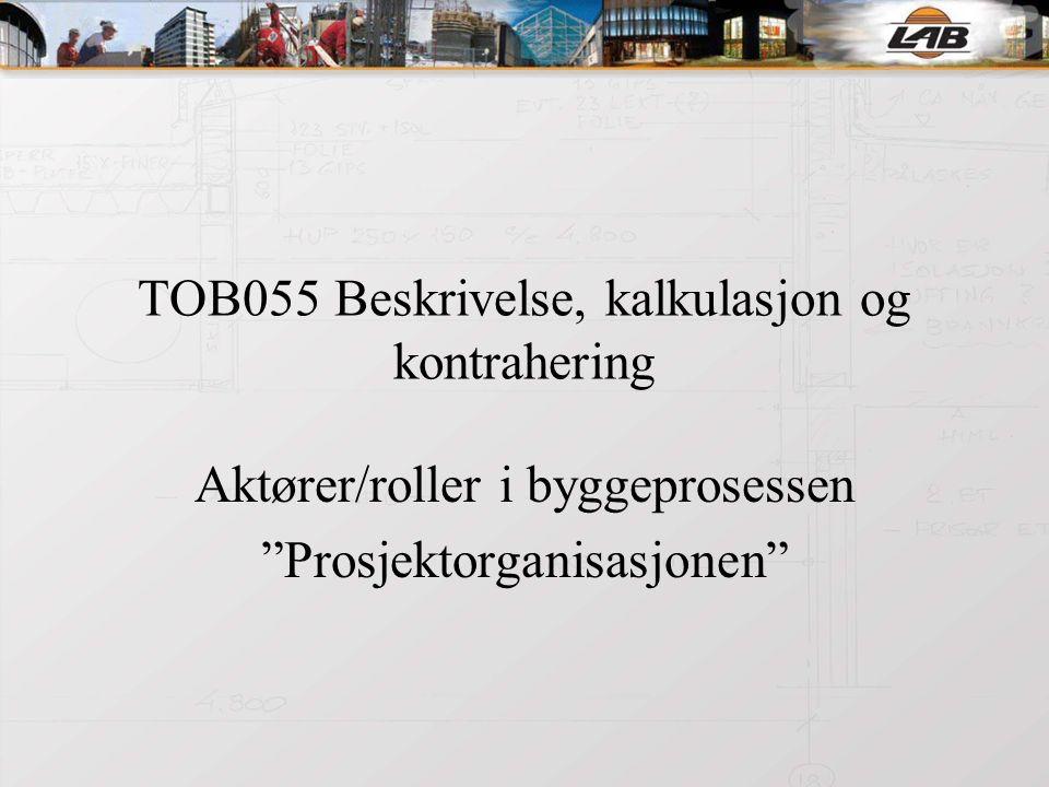 TOB055 Beskrivelse, kalkulasjon og kontrahering Aktører/roller i byggeprosessen Prosjektorganisasjonen
