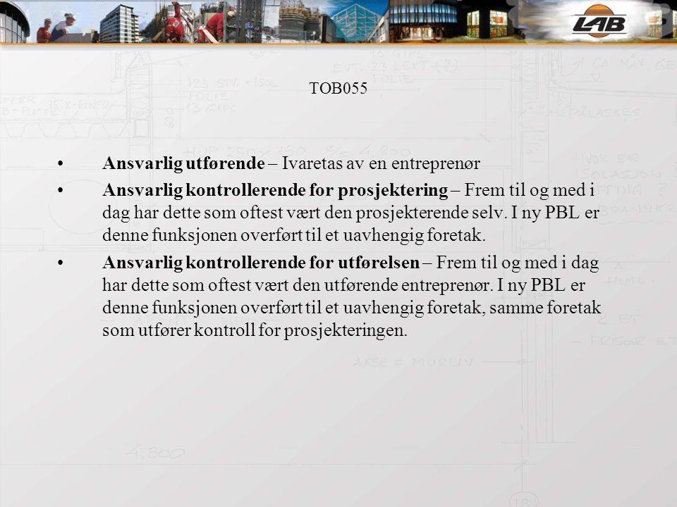 TOB055 Ansvarlig utførende – Ivaretas av en entreprenør Ansvarlig kontrollerende for prosjektering – Frem til og med i dag har dette som oftest vært den prosjekterende selv.