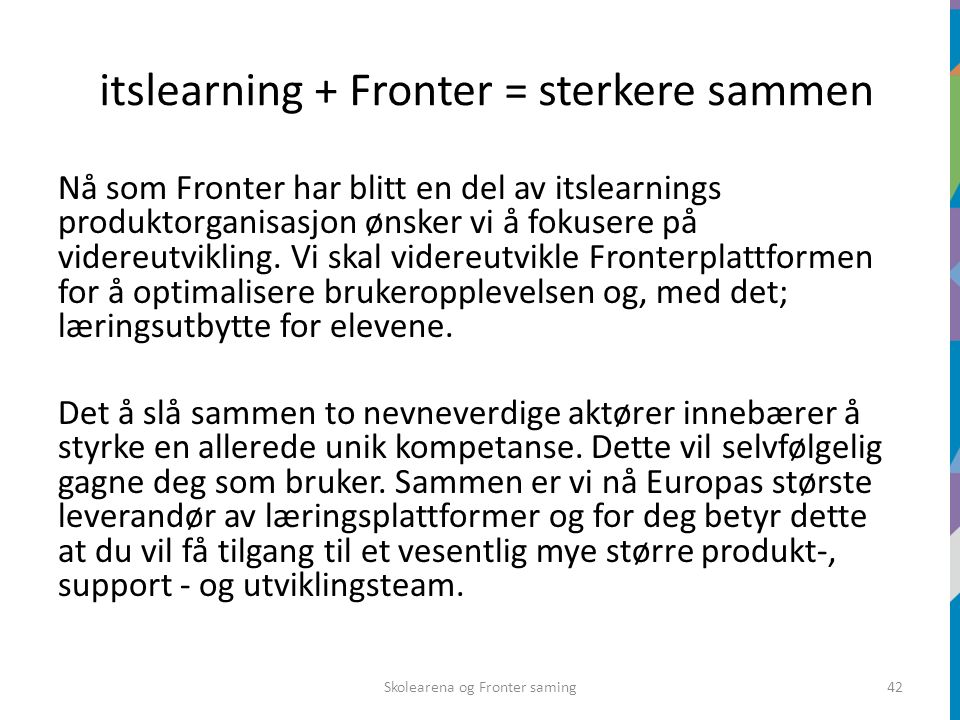 itslearning + Fronter = sterkere sammen Nå som Fronter har blitt en del av itslearnings produktorganisasjon ønsker vi å fokusere på videreutvikling.