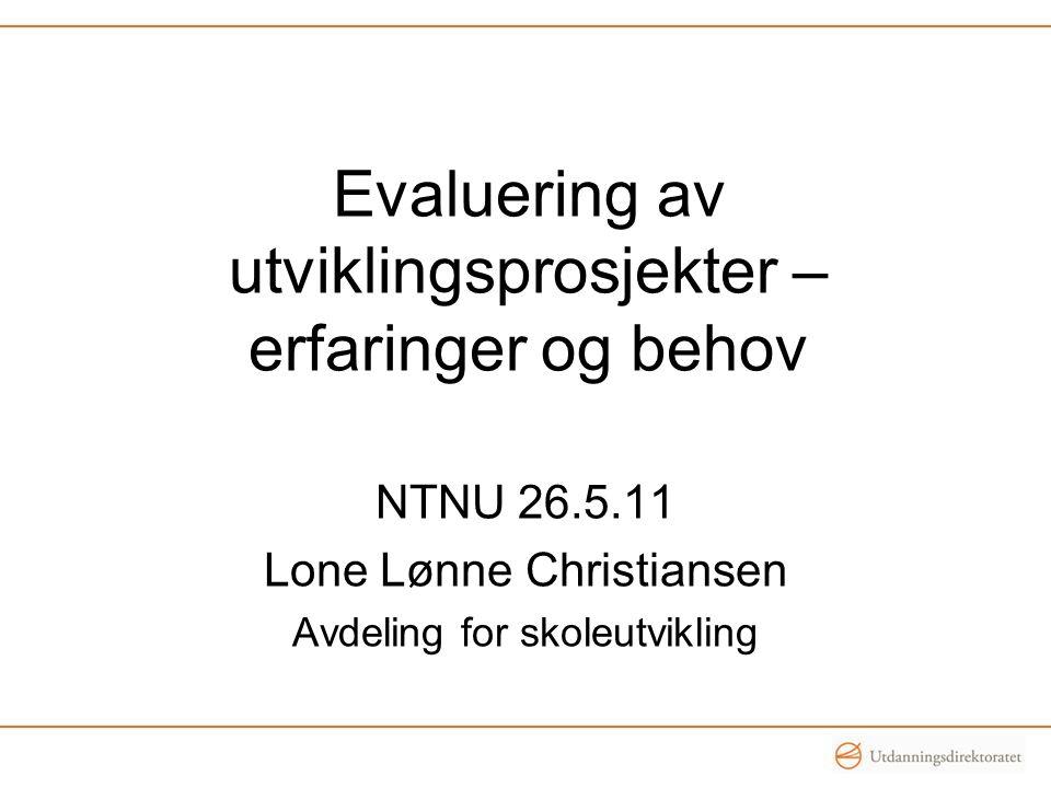 Evaluering av utviklingsprosjekter – erfaringer og behov NTNU 26.5.11 Lone Lønne Christiansen Avdeling for skoleutvikling