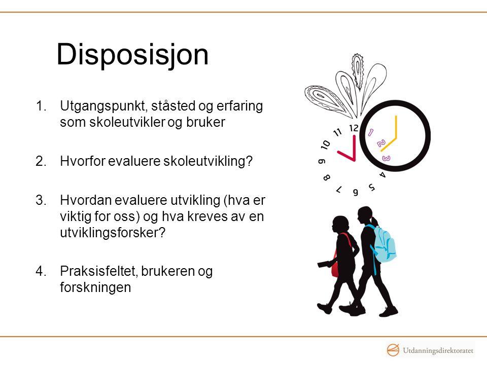Disposisjon 1.Utgangspunkt, ståsted og erfaring som skoleutvikler og bruker 2.Hvorfor evaluere skoleutvikling.