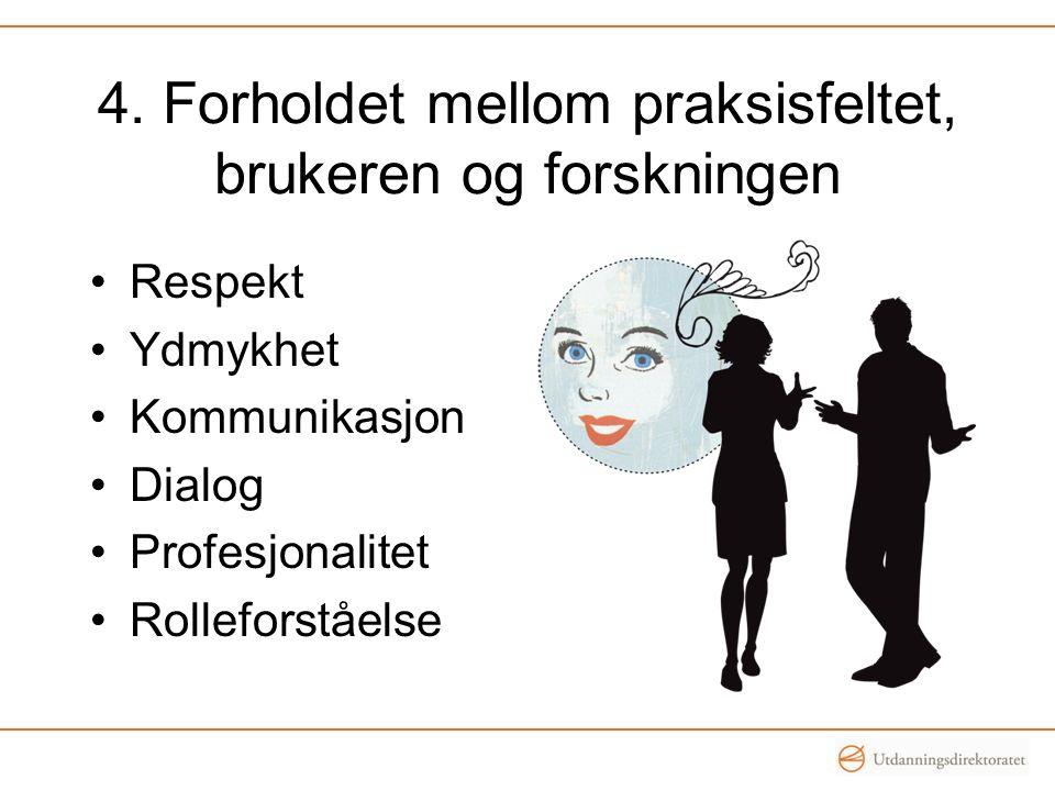 4. Forholdet mellom praksisfeltet, brukeren og forskningen Respekt Ydmykhet Kommunikasjon Dialog Profesjonalitet Rolleforståelse