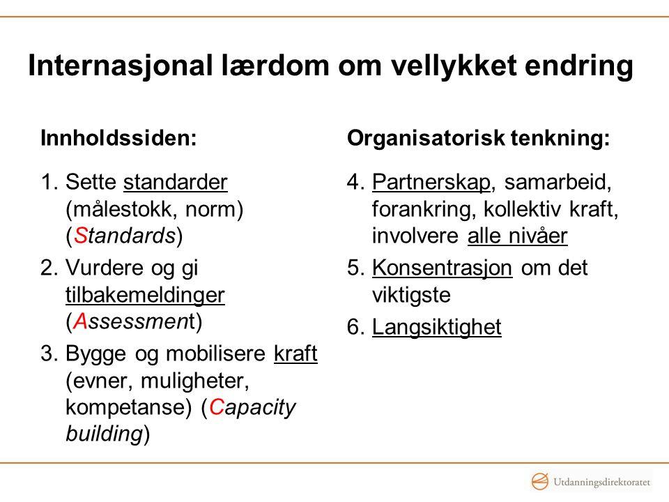 Innholdssiden: 1.Sette standarder (målestokk, norm) (Standards) 2.Vurdere og gi tilbakemeldinger (Assessment) 3.Bygge og mobilisere kraft (evner, muligheter, kompetanse) (Capacity building) Organisatorisk tenkning: 4.Partnerskap, samarbeid, forankring, kollektiv kraft, involvere alle nivåer 5.Konsentrasjon om det viktigste 6.Langsiktighet Internasjonal lærdom om vellykket endring