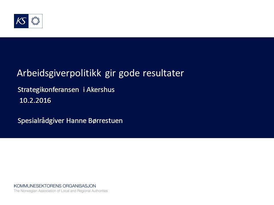 Arbeidsgiverpolitikk gir gode resultater Strategikonferansen i Akershus 10.2.2016 Spesialrådgiver Hanne Børrestuen
