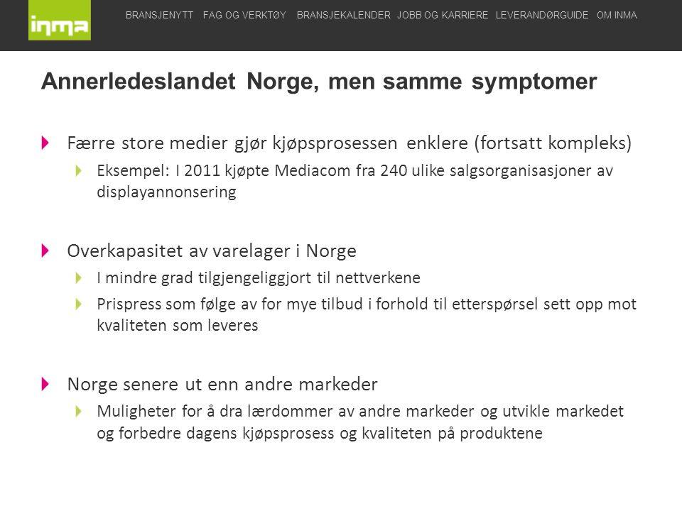 BRANSJENYTTFAG OG VERKTØYBRANSJEKALENDERJOBB OG KARRIERELEVERANDØRGUIDEOM INMA Færre store medier gjør kjøpsprosessen enklere (fortsatt kompleks) Eksempel: I 2011 kjøpte Mediacom fra 240 ulike salgsorganisasjoner av displayannonsering Overkapasitet av varelager i Norge I mindre grad tilgjengeliggjort til nettverkene Prispress som følge av for mye tilbud i forhold til etterspørsel sett opp mot kvaliteten som leveres Norge senere ut enn andre markeder Muligheter for å dra lærdommer av andre markeder og utvikle markedet og forbedre dagens kjøpsprosess og kvaliteten på produktene Annerledeslandet Norge, men samme symptomer