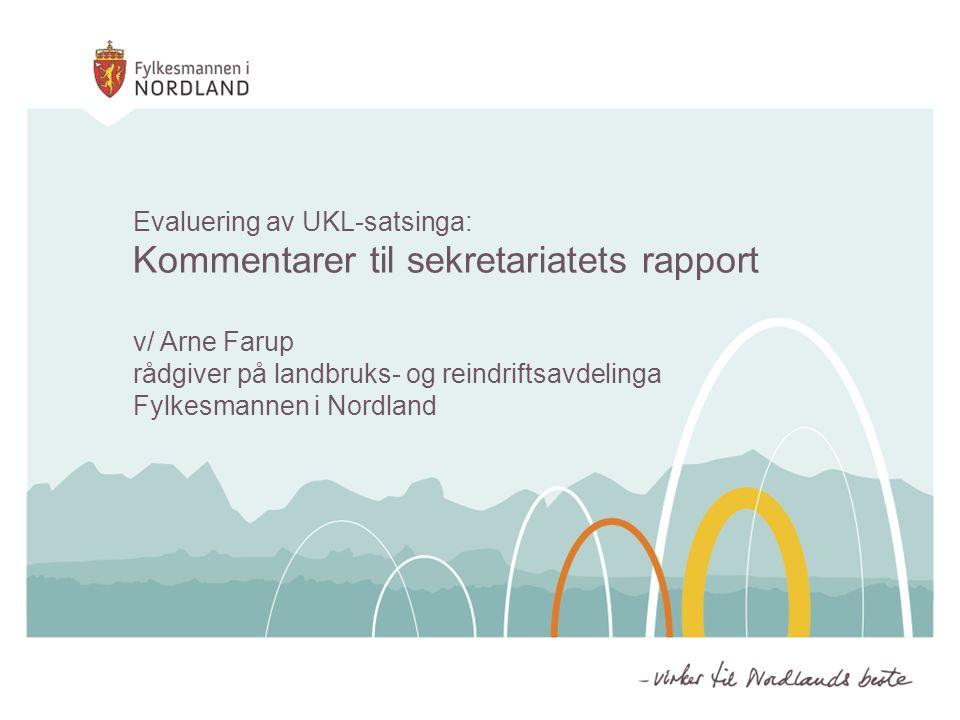 Evaluering av UKL-satsinga: Kommentarer til sekretariatets rapport v/ Arne Farup rådgiver på landbruks- og reindriftsavdelinga Fylkesmannen i Nordland