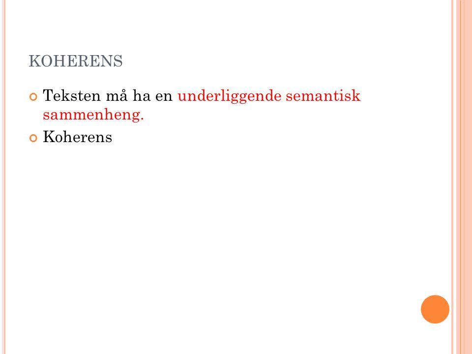 KOHERENS Teksten må ha en underliggende semantisk sammenheng. Koherens