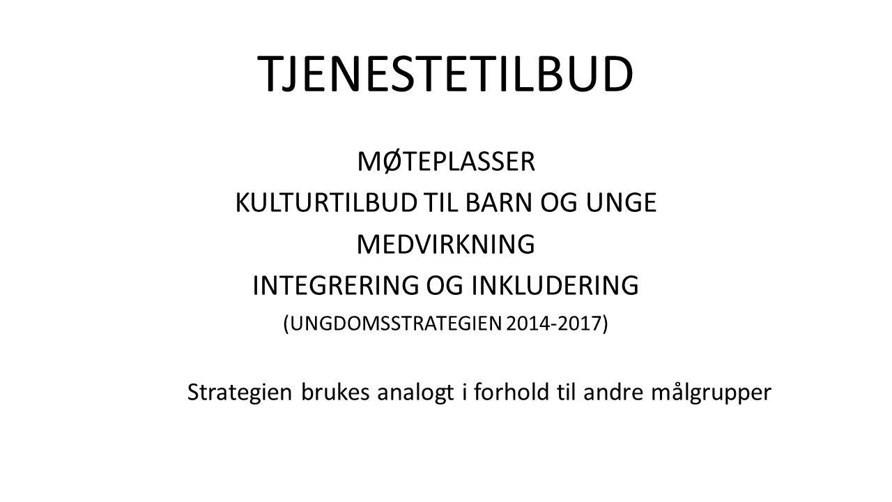 TJENESTETILBUD MØTEPLASSER KULTURTILBUD TIL BARN OG UNGE MEDVIRKNING INTEGRERING OG INKLUDERING (UNGDOMSSTRATEGIEN 2014-2017) Strategien brukes analogt i forhold til andre målgrupper