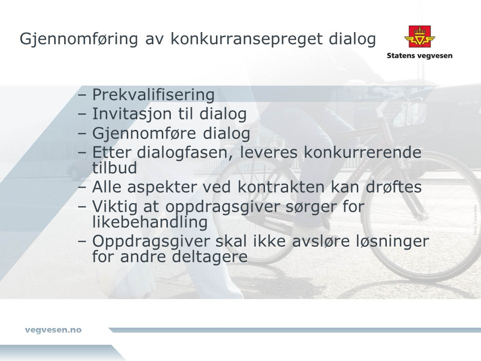 Gjennomføring av konkurransepreget dialog –Prekvalifisering –Invitasjon til dialog –Gjennomføre dialog –Etter dialogfasen, leveres konkurrerende tilbud –Alle aspekter ved kontrakten kan drøftes –Viktig at oppdragsgiver sørger for likebehandling –Oppdragsgiver skal ikke avsløre løsninger for andre deltagere