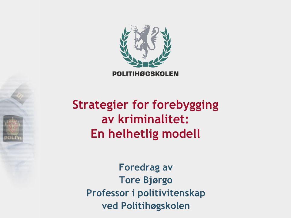 Strategier for forebygging av kriminalitet: En helhetlig modell Foredrag av Tore Bjørgo Professor i politivitenskap ved Politihøgskolen