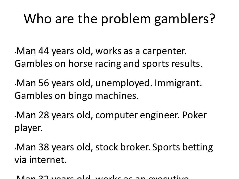 Who are the problem gamblers. Man 44 years old, works as a carpenter.