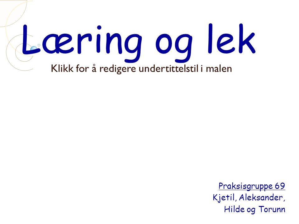 Klikk for å redigere undertittelstil i malen Læring og lek Praksisgruppe 69 Kjetil, Aleksander, Hilde og Torunn