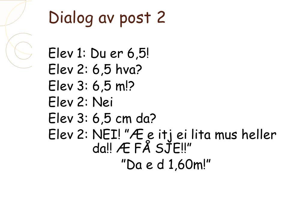 Dialog av post 2 Elev 1: Du er 6,5. Elev 2: 6,5 hva.