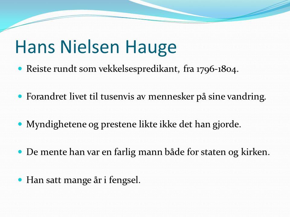 Hans Nielsen Hauge Reiste rundt som vekkelsespredikant, fra 1796-1804. Forandret livet til tusenvis av mennesker på sine vandring. Myndighetene og pre