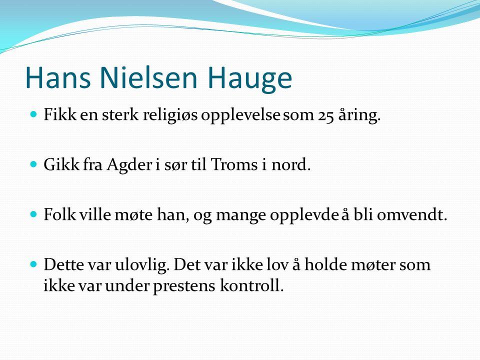 Hans Nielsen Hauge Fikk en sterk religiøs opplevelse som 25 åring. Gikk fra Agder i sør til Troms i nord. Folk ville møte han, og mange opplevde å bli