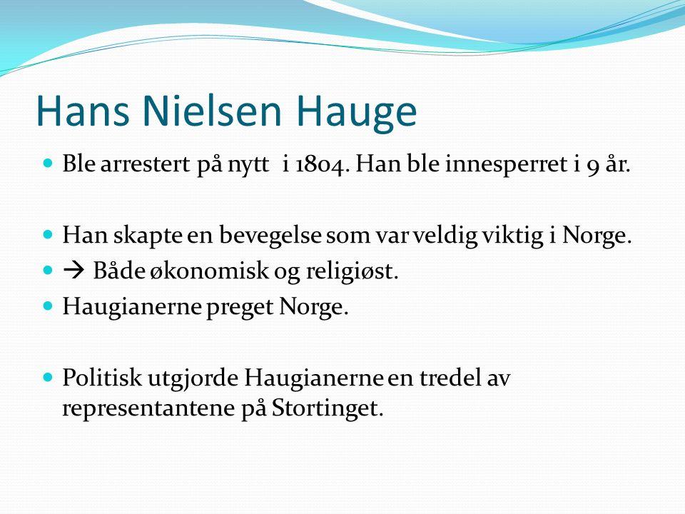 Hans Nielsen Hauge Ble arrestert på nytt i 1804. Han ble innesperret i 9 år. Han skapte en bevegelse som var veldig viktig i Norge.  Både økonomisk o