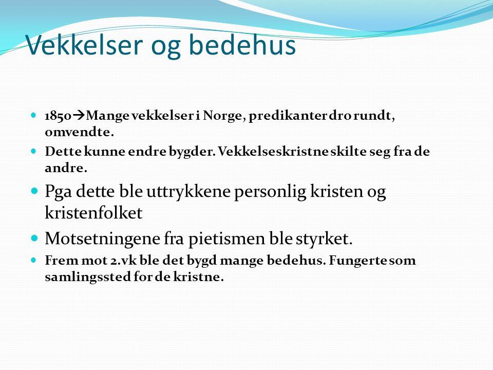 Vekkelser og bedehus 1850  Mange vekkelser i Norge, predikanter dro rundt, omvendte. Dette kunne endre bygder. Vekkelseskristne skilte seg fra de and