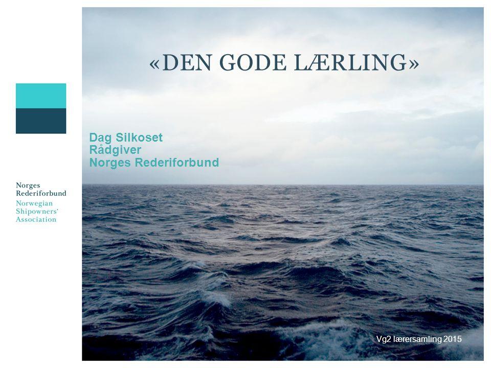 «DEN GODE LÆRLING» Dag Silkoset Rådgiver Norges Rederiforbund Vg2 lærersamling 2015