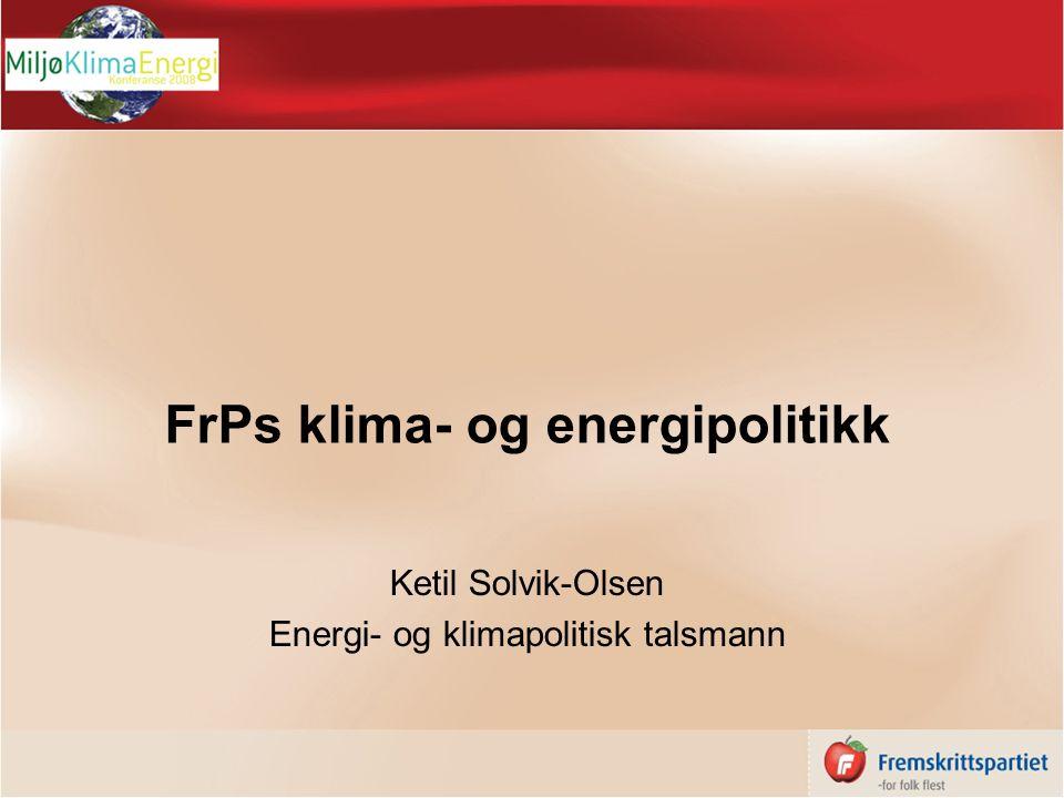 FrPs klima- og energipolitikk Ketil Solvik-Olsen Energi- og klimapolitisk talsmann