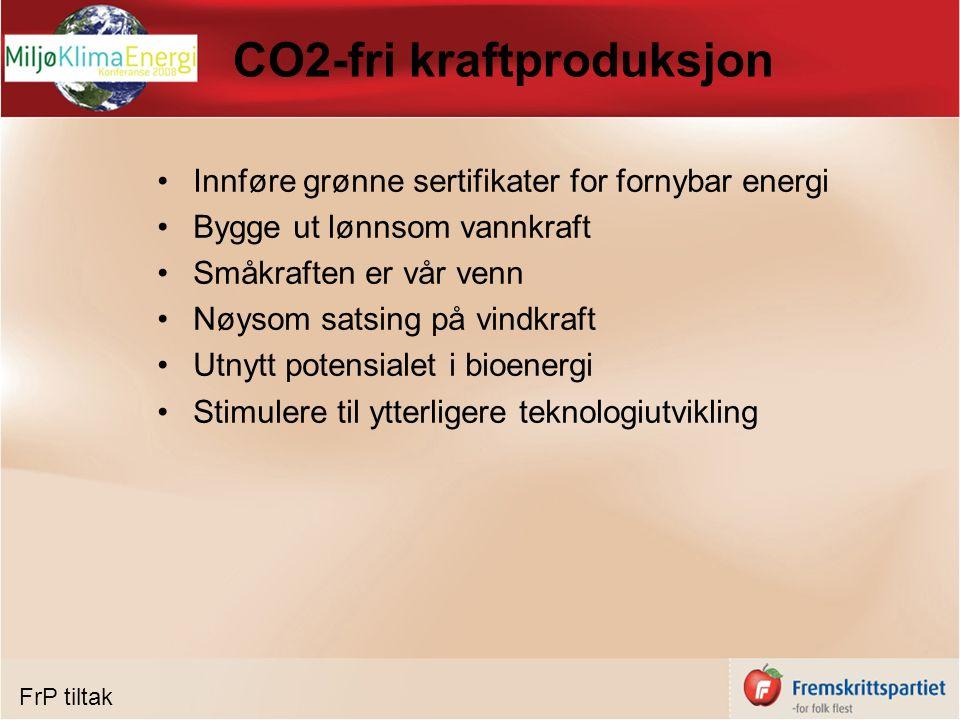 CO2-fri kraftproduksjon Innføre grønne sertifikater for fornybar energi Bygge ut lønnsom vannkraft Småkraften er vår venn Nøysom satsing på vindkraft Utnytt potensialet i bioenergi Stimulere til ytterligere teknologiutvikling FrP tiltak