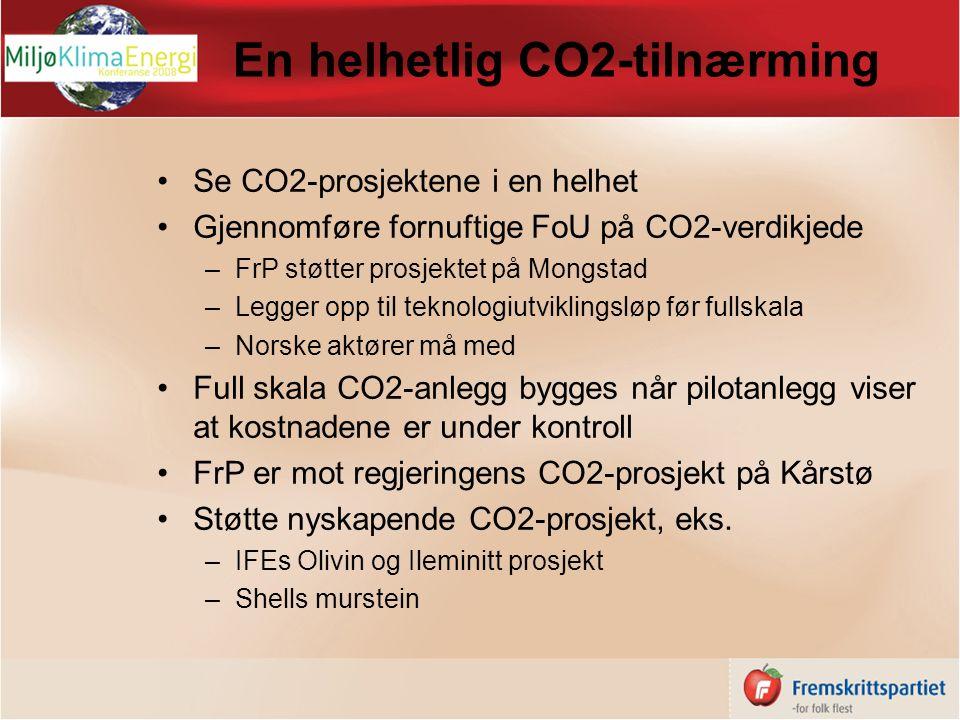 En helhetlig CO2-tilnærming Se CO2-prosjektene i en helhet Gjennomføre fornuftige FoU på CO2-verdikjede –FrP støtter prosjektet på Mongstad –Legger opp til teknologiutviklingsløp før fullskala –Norske aktører må med Full skala CO2-anlegg bygges når pilotanlegg viser at kostnadene er under kontroll FrP er mot regjeringens CO2-prosjekt på Kårstø Støtte nyskapende CO2-prosjekt, eks.