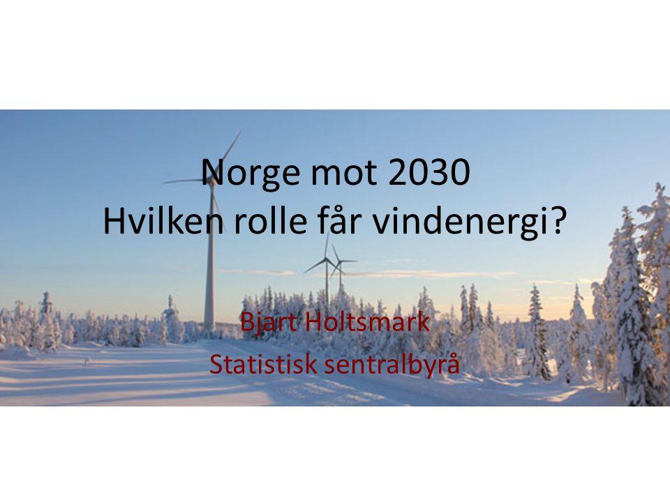 Norge mot 2030 Hvilken rolle får vindenergi? Bjart Holtsmark Statistisk sentralbyrå