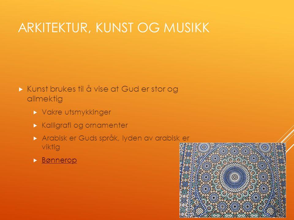 ARKITEKTUR, KUNST OG MUSIKK  Kunst brukes til å vise at Gud er stor og allmektig  Vakre utsmykkinger  Kalligrafi og ornamenter  Arabisk er Guds språk, lyden av arabisk er viktig  Bønnerop Bønnerop