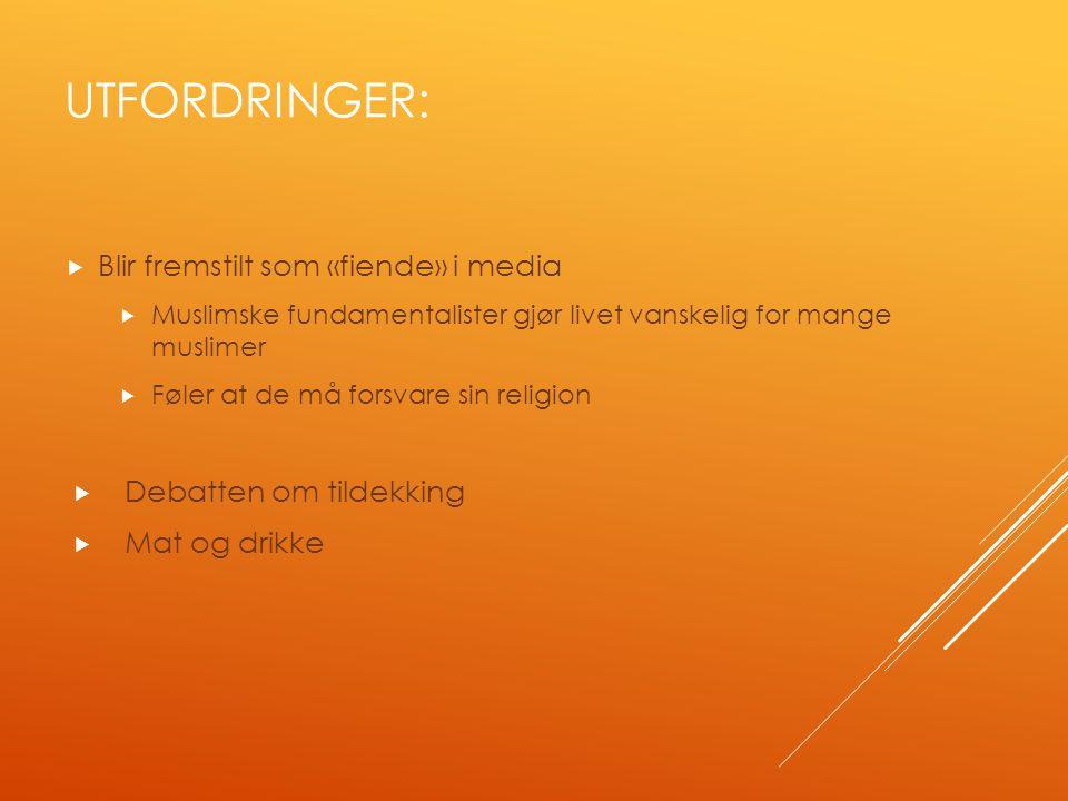 UTFORDRINGER:  Blir fremstilt som «fiende» i media  Muslimske fundamentalister gjør livet vanskelig for mange muslimer  Føler at de må forsvare sin religion  Debatten om tildekking  Mat og drikke
