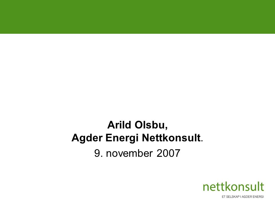 Klimavennlige energiprosjekter i Knutepunkt Sørlandet Arild Olsbu, Agder Energi Nettkonsult. 9. november 2007
