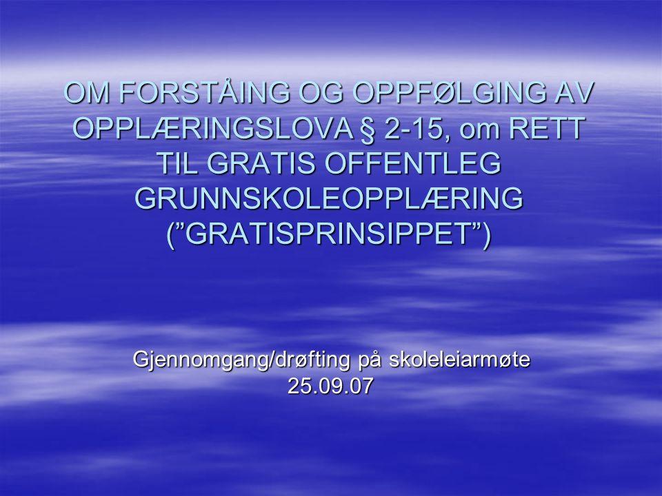 OM FORSTÅING OG OPPFØLGING AV OPPLÆRINGSLOVA § 2-15, om RETT TIL GRATIS OFFENTLEG GRUNNSKOLEOPPLÆRING ( GRATISPRINSIPPET ) Gjennomgang/drøfting på skoleleiarmøte 25.09.07