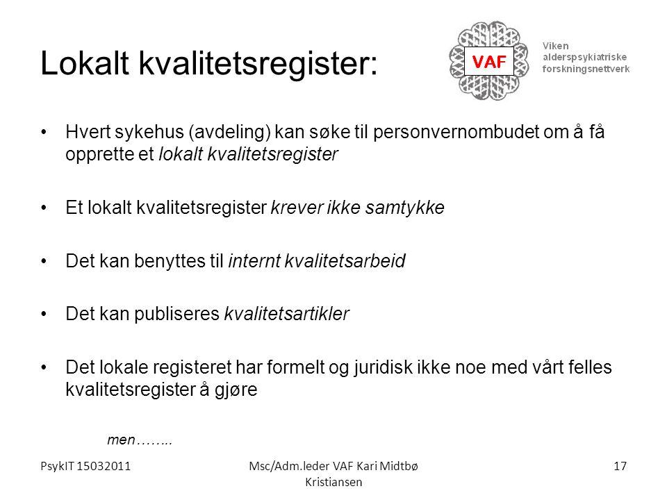 PsykIT 15032011Msc/Adm.leder VAF Kari Midtbø Kristiansen Lokalt kvalitetsregister: Hvert sykehus (avdeling) kan søke til personvernombudet om å få opp