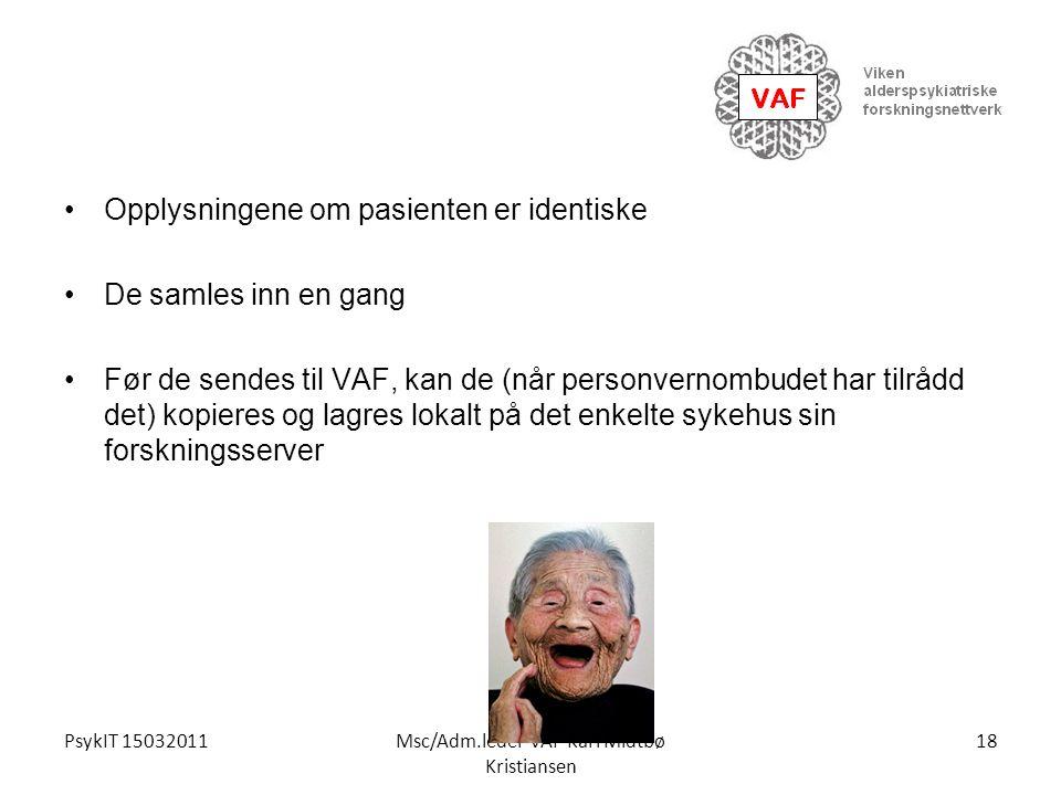 PsykIT 15032011Msc/Adm.leder VAF Kari Midtbø Kristiansen Opplysningene om pasienten er identiske De samles inn en gang Før de sendes til VAF, kan de (