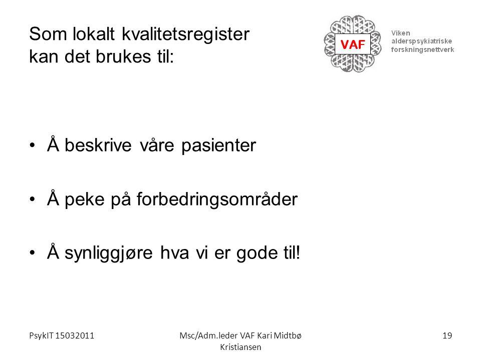 PsykIT 15032011Msc/Adm.leder VAF Kari Midtbø Kristiansen Som lokalt kvalitetsregister kan det brukes til: Å beskrive våre pasienter Å peke på forbedri