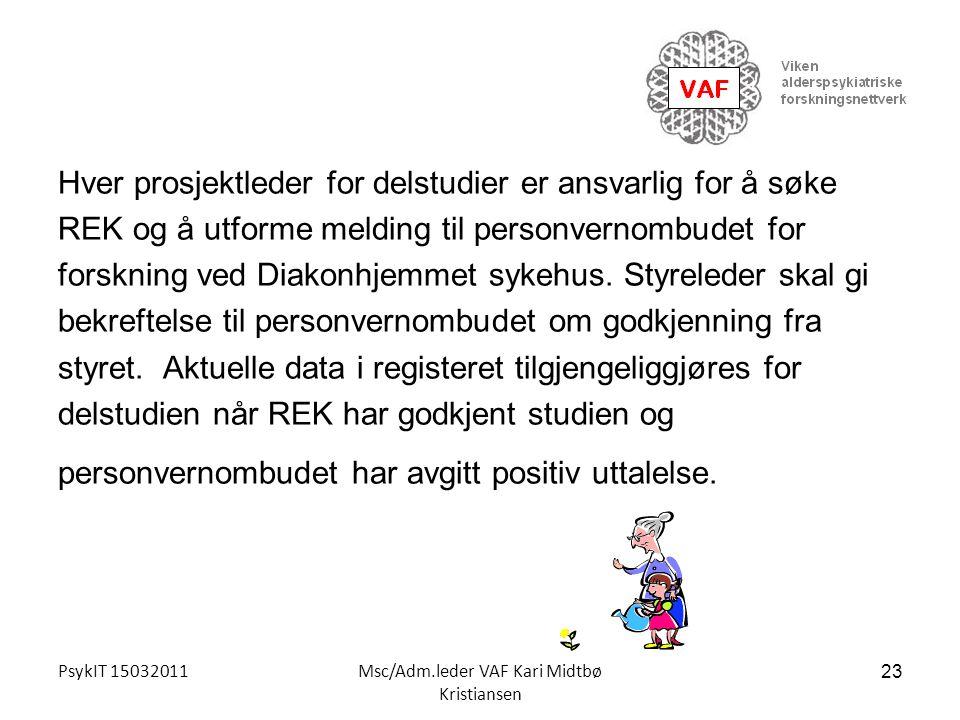 PsykIT 15032011Msc/Adm.leder VAF Kari Midtbø Kristiansen Hver prosjektleder for delstudier er ansvarlig for å søke REK og å utforme melding til person